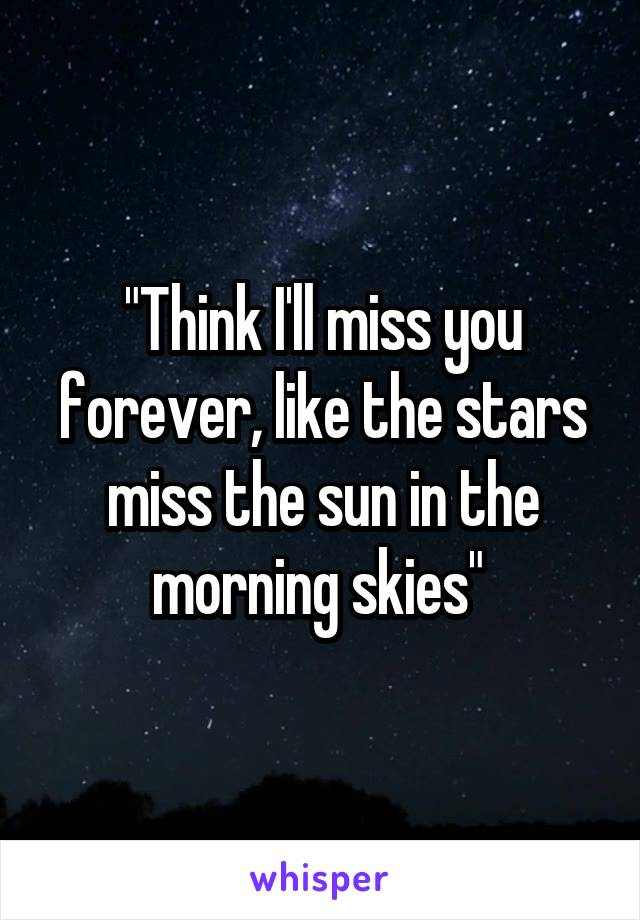 """Think I'll miss you forever, like the stars miss the sun in the morning skies"""