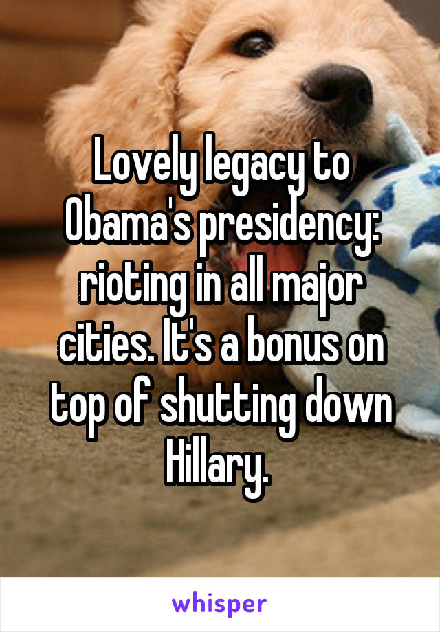 Lovely legacy to Obama's presidency: rioting in all major cities. It's a bonus on top of shutting down Hillary.