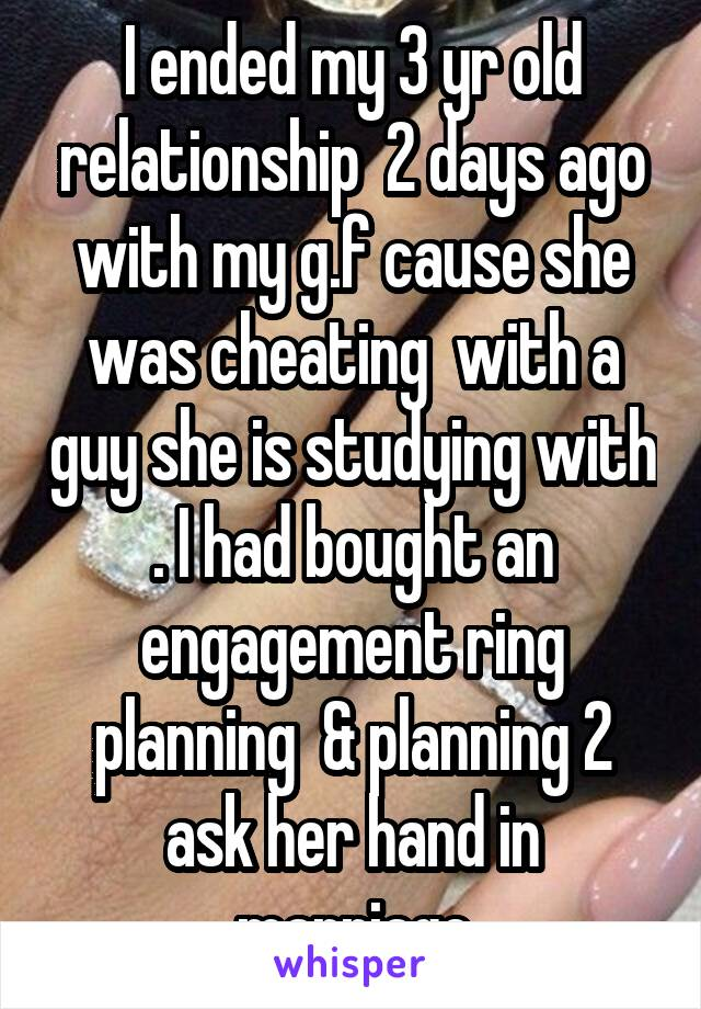 I ended my 3 yr old relationship  2 days ago with my g.f cause she was cheating  with a guy she is studying with . I had bought an engagement ring planning  & planning 2 ask her hand in marriage