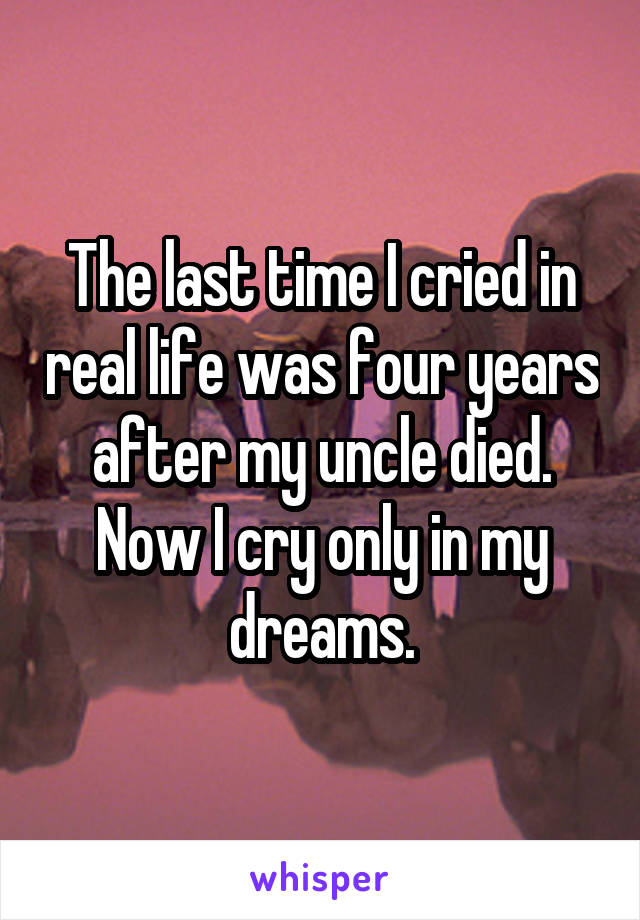 The last time I cried in real life was four years after my uncle died. Now I cry only in my dreams.