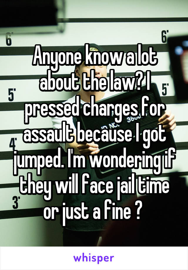 Anyone know a lot about the law? I pressed charges for assault because I got jumped. I'm wondering if they will face jail time or just a fine ?
