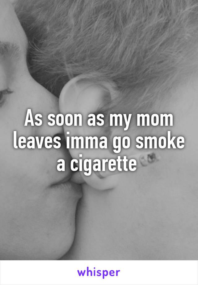 As soon as my mom leaves imma go smoke a cigarette