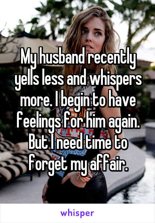 My husband recently yells less and whispers more. I begin to have feelings for him again. But I need time to forget my affair.