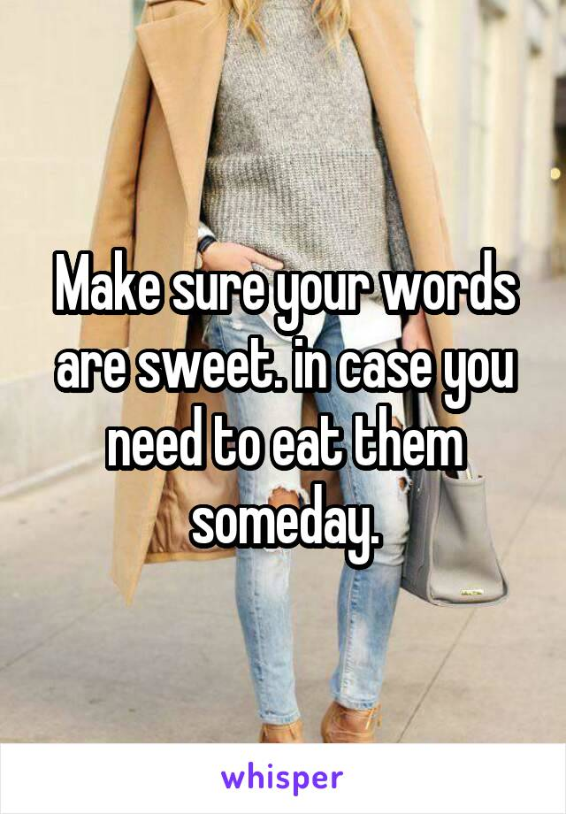 Make sure your words are sweet. in case you need to eat them someday.