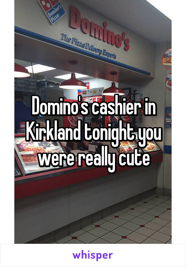 Domino's cashier in Kirkland tonight you were really cute
