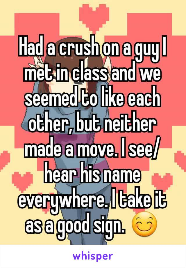 Had a crush on a guy I met in class and we seemed to like each other, but neither made a move. I see/hear his name everywhere. I take it as a good sign. 😊