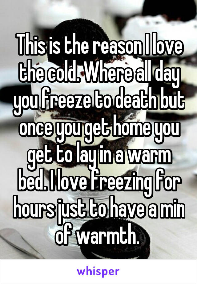 This is the reason I love the cold. Where all day you freeze to death but once you get home you get to lay in a warm bed. I love freezing for hours just to have a min of warmth.