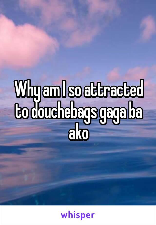 Why am I so attracted to douchebags gaga ba ako