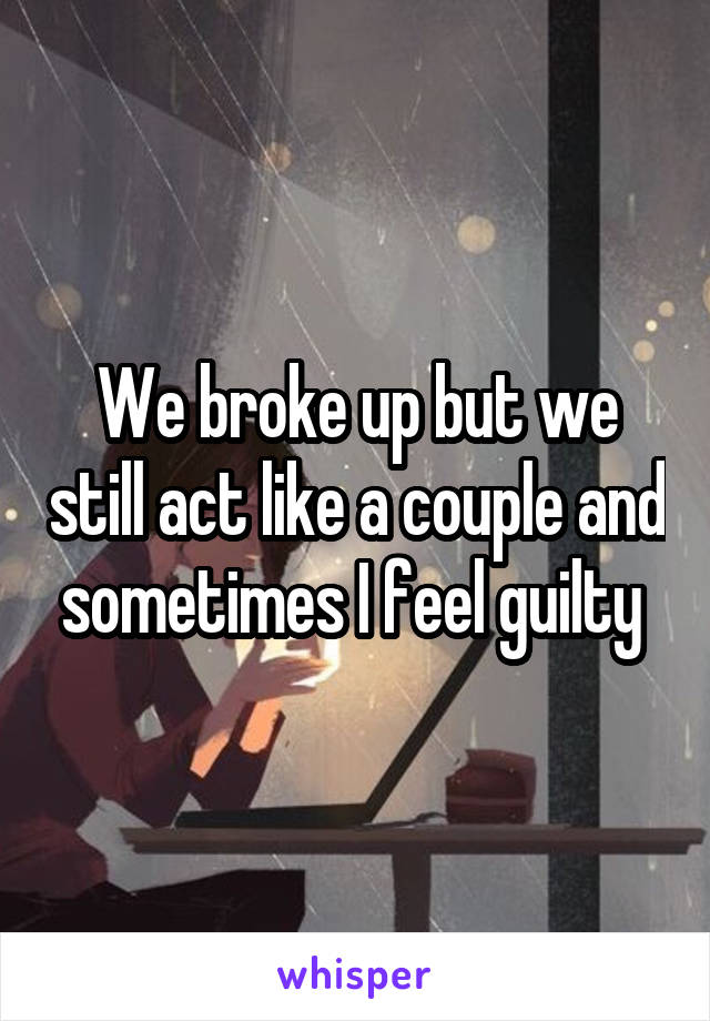 We broke up but we still act like a couple and sometimes I feel guilty