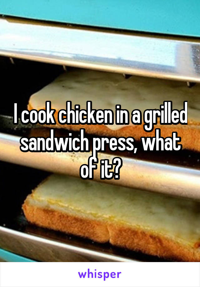 I cook chicken in a grilled sandwich press, what of it?