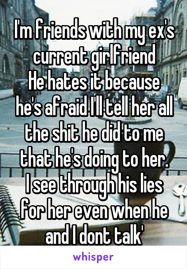 I'm friends with my ex's current girlfriend He hates it because he's afraid I'll tell her all the shit he did to me that he's doing to her. I see through his lies for her even when he and I dont talk'