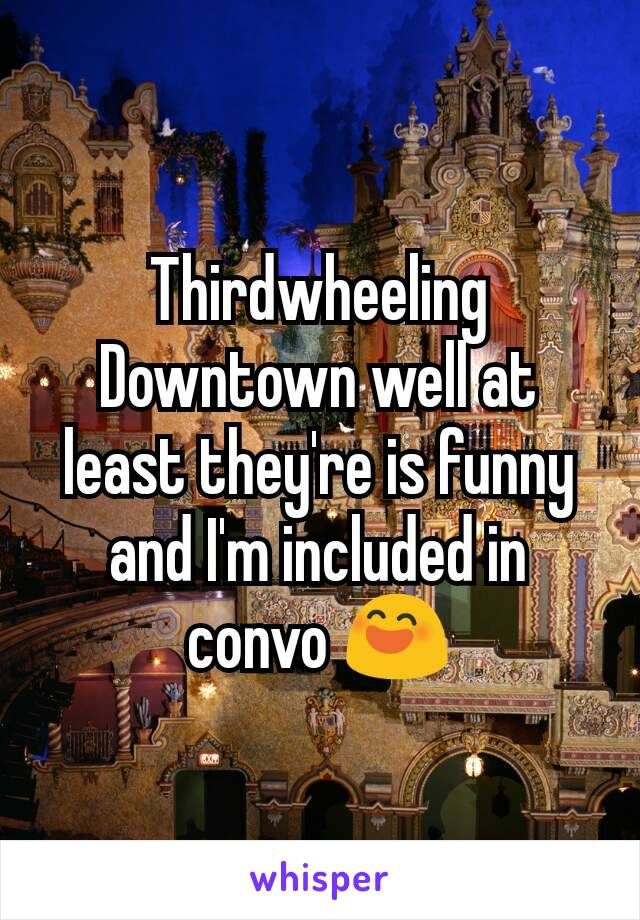 Thirdwheeling Downtown well at least they're is funny and I'm included in convo 😄