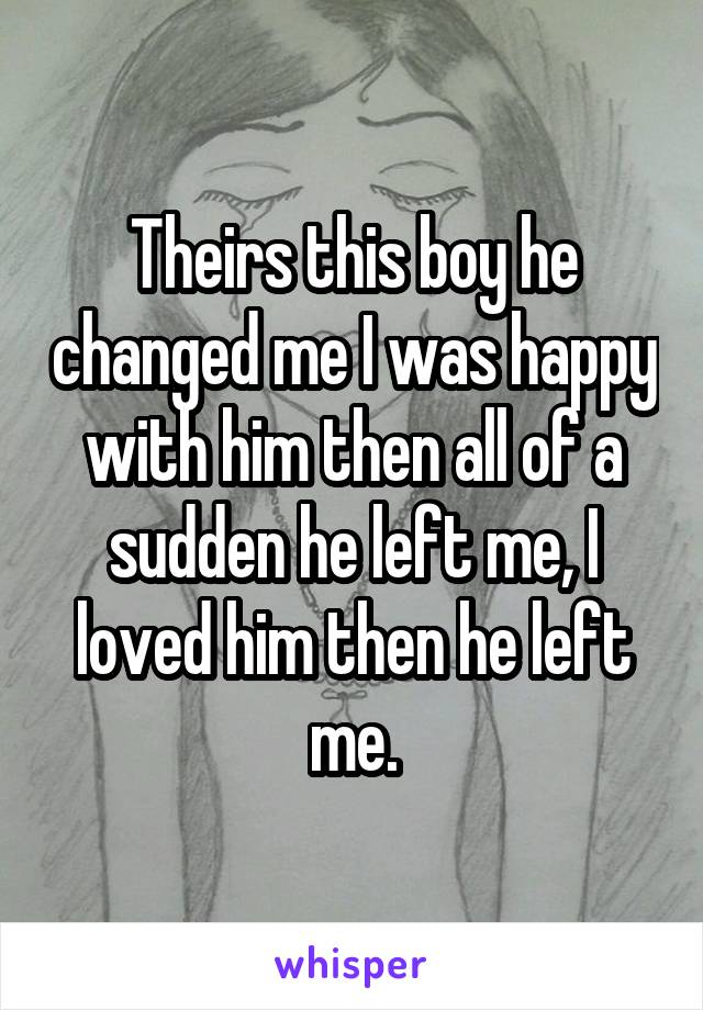 Theirs this boy he changed me I was happy with him then all of a sudden he left me, I loved him then he left me.