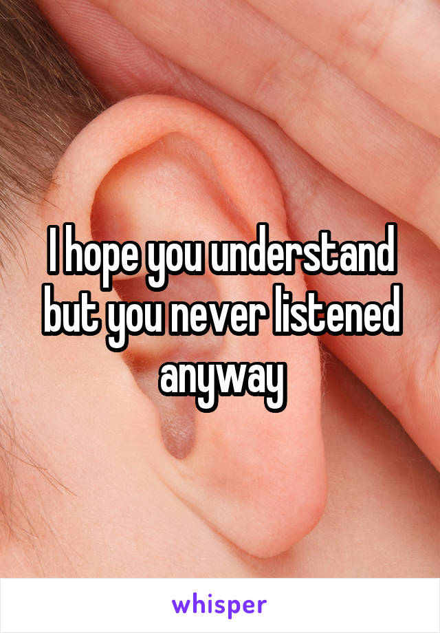 I hope you understand but you never listened anyway