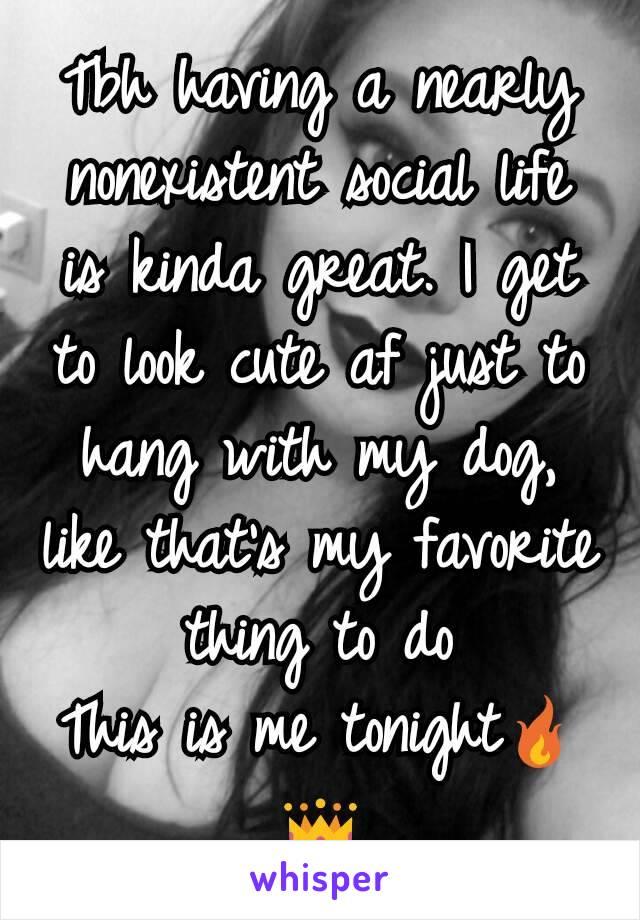 Tbh having a nearly nonexistent social life is kinda great. I get to look cute af just to hang with my dog, like that's my favorite thing to do This is me tonight🔥👑