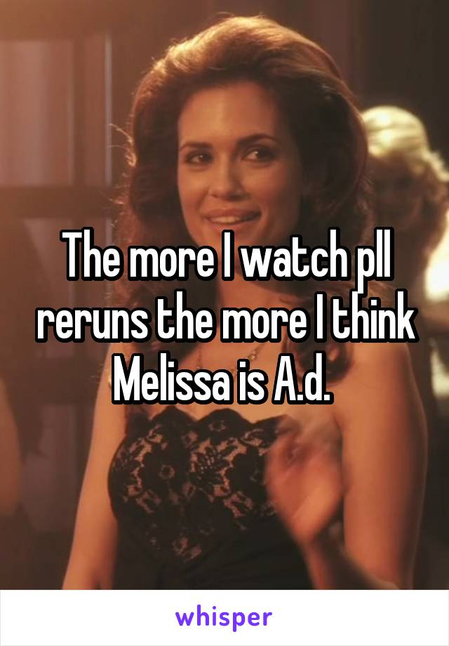 The more I watch pll reruns the more I think Melissa is A.d.