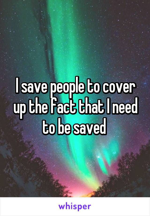 I save people to cover up the fact that I need to be saved