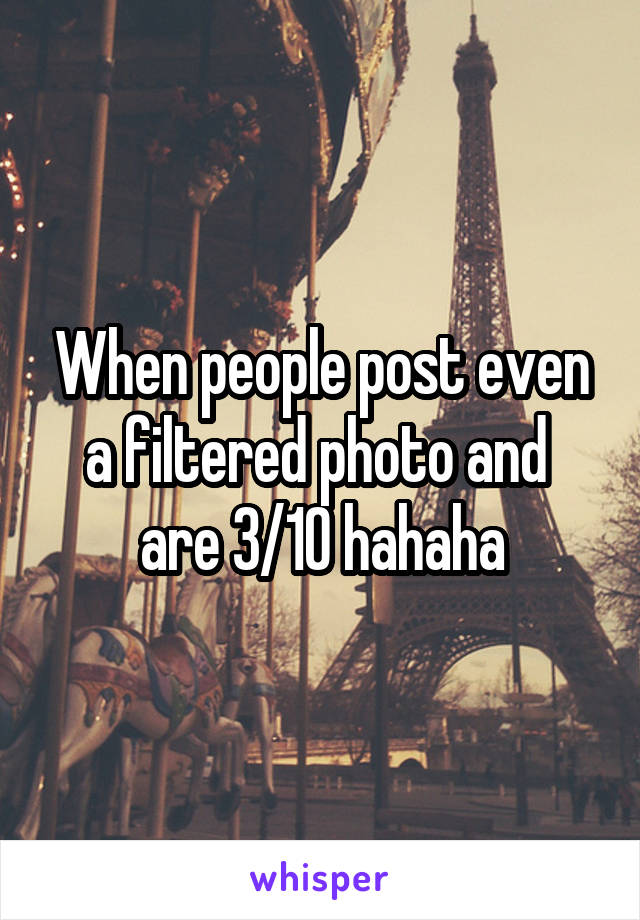 When people post even a filtered photo and  are 3/10 hahaha