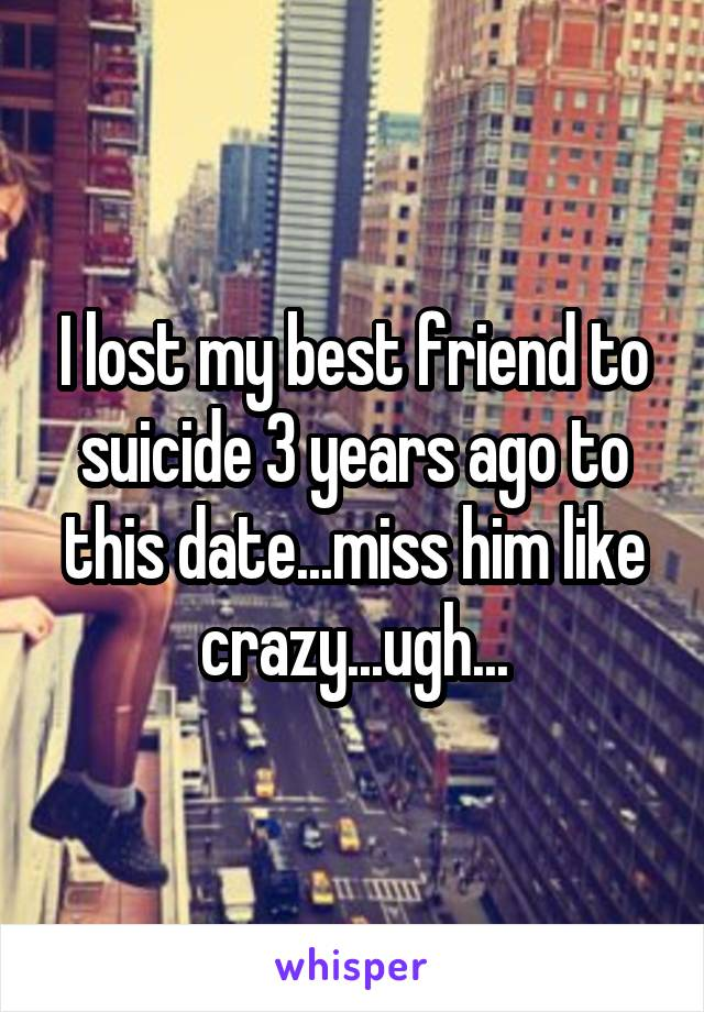 I lost my best friend to suicide 3 years ago to this date...miss him like crazy...ugh...
