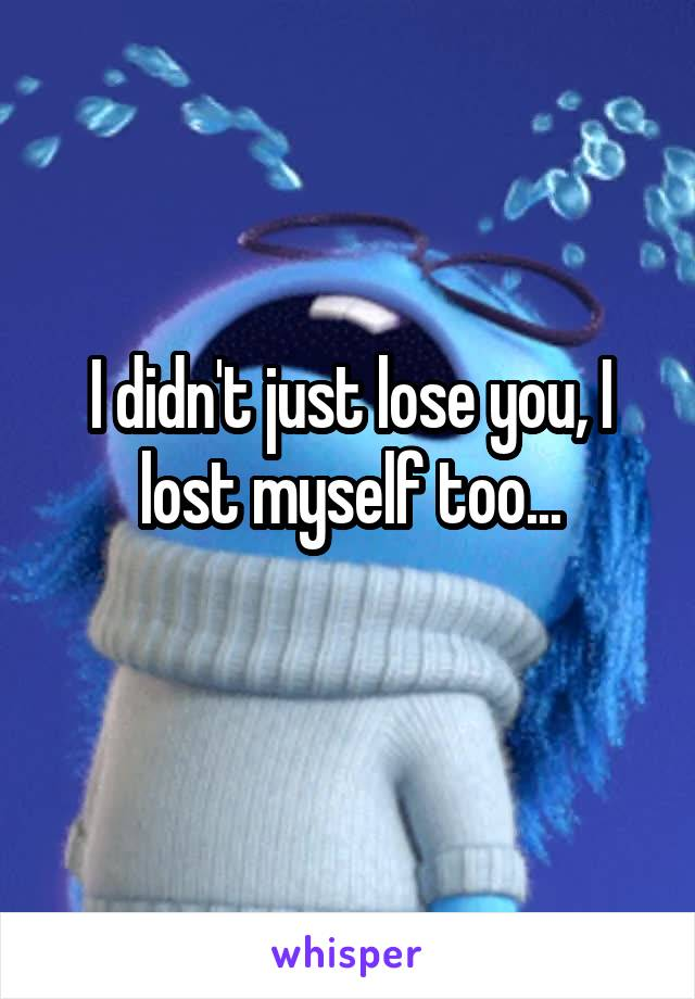 I didn't just lose you, I lost myself too...
