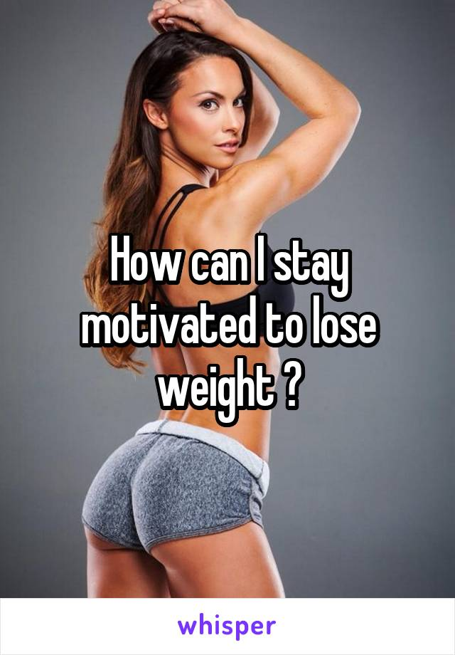 How can I stay motivated to lose weight ?