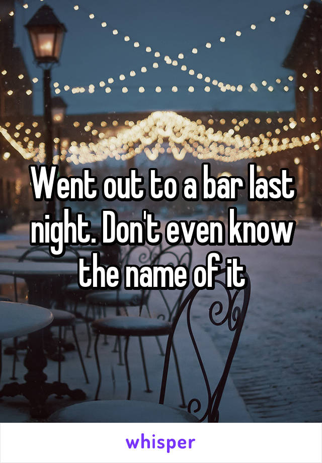 Went out to a bar last night. Don't even know the name of it