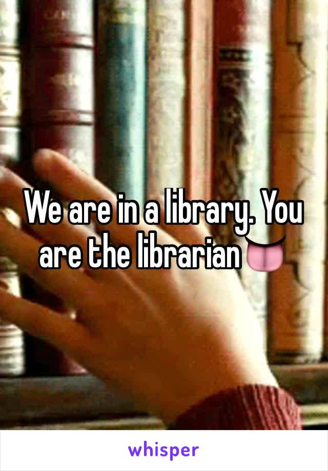 We are in a library. You are the librarian👅
