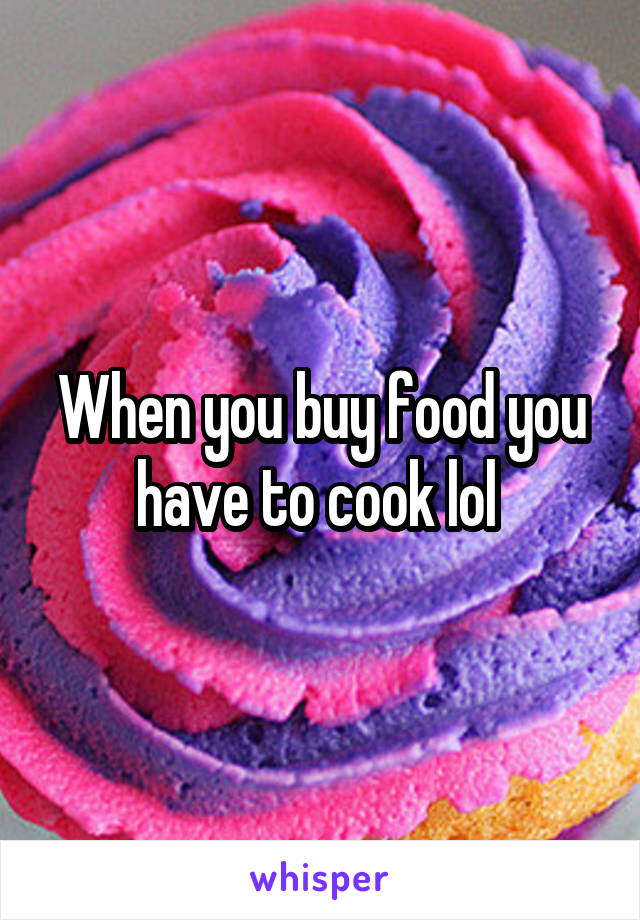 When you buy food you have to cook lol