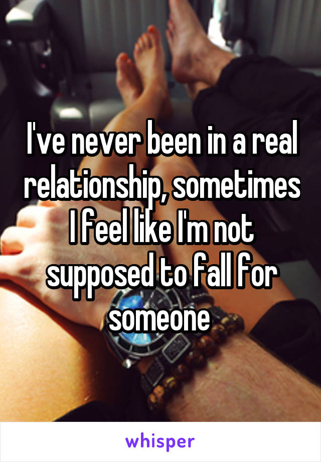 I've never been in a real relationship, sometimes I feel like I'm not supposed to fall for someone