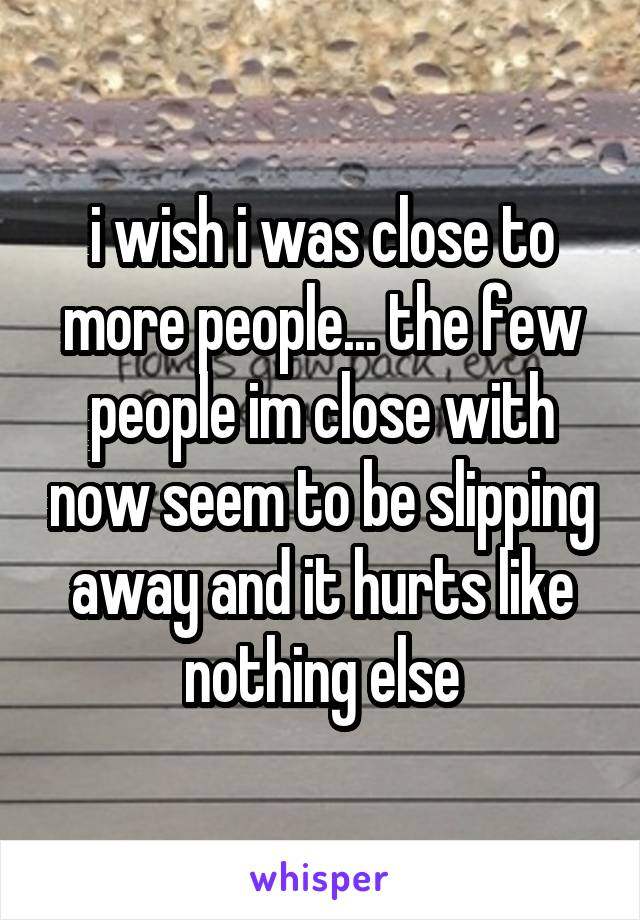 i wish i was close to more people... the few people im close with now seem to be slipping away and it hurts like nothing else