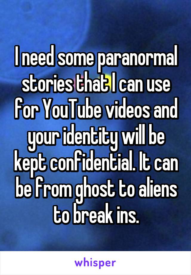 I need some paranormal stories that I can use for YouTube videos and your identity will be kept confidential. It can be from ghost to aliens to break ins.