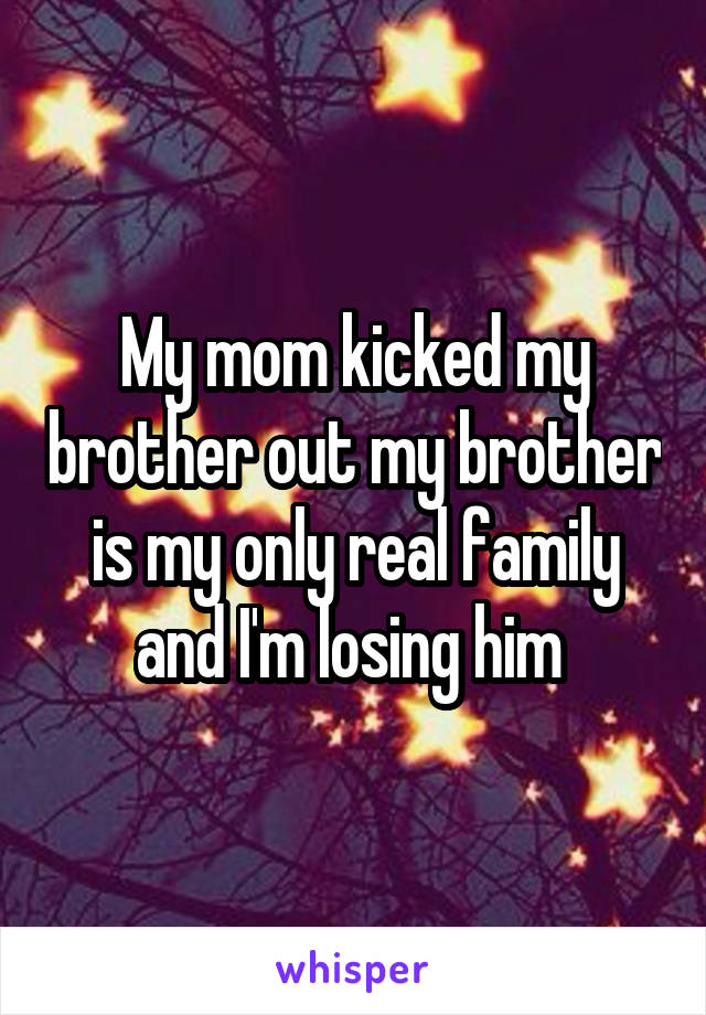 My mom kicked my brother out my brother is my only real family and I'm losing him