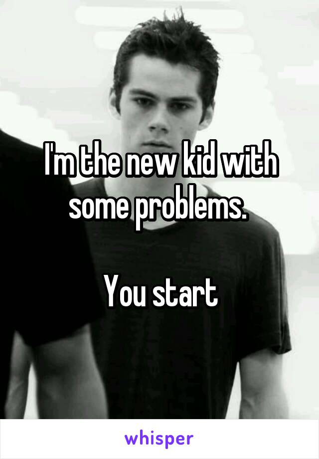I'm the new kid with some problems.   You start