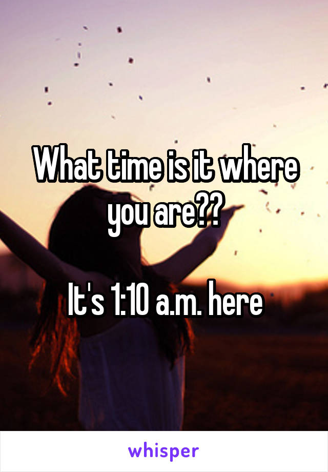 What time is it where you are??  It's 1:10 a.m. here