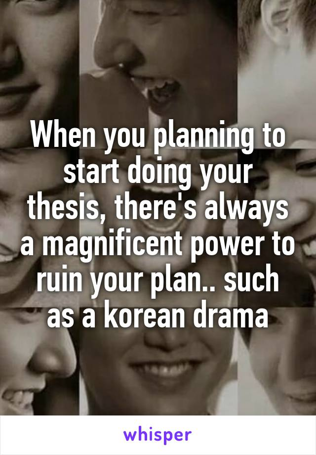 When you planning to start doing your thesis, there's always a magnificent power to ruin your plan.. such as a korean drama
