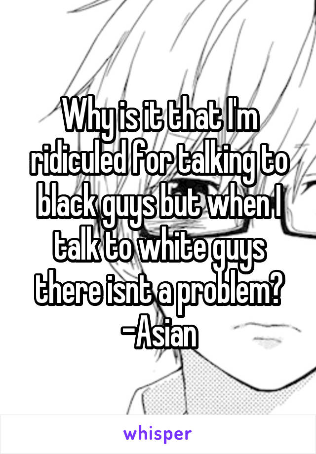 Why is it that I'm ridiculed for talking to black guys but when I talk to white guys there isnt a problem? -Asian