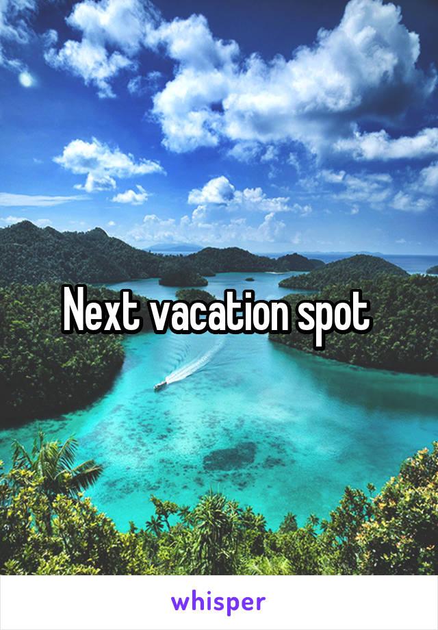 Next vacation spot