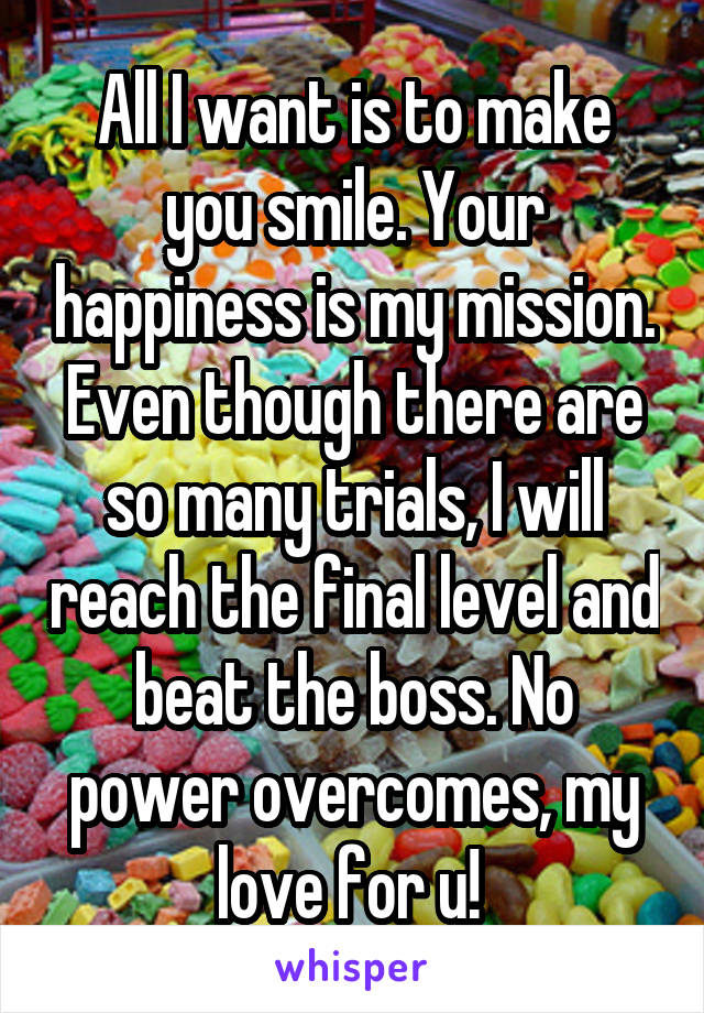 All I want is to make you smile. Your happiness is my mission. Even though there are so many trials, I will reach the final level and beat the boss. No power overcomes, my love for u!