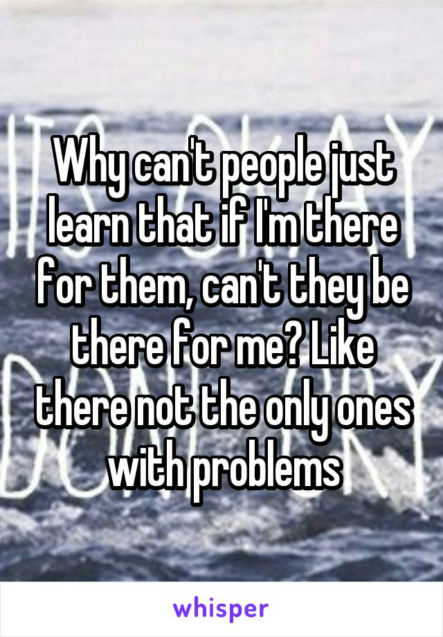 Why can't people just learn that if I'm there for them, can't they be there for me? Like there not the only ones with problems