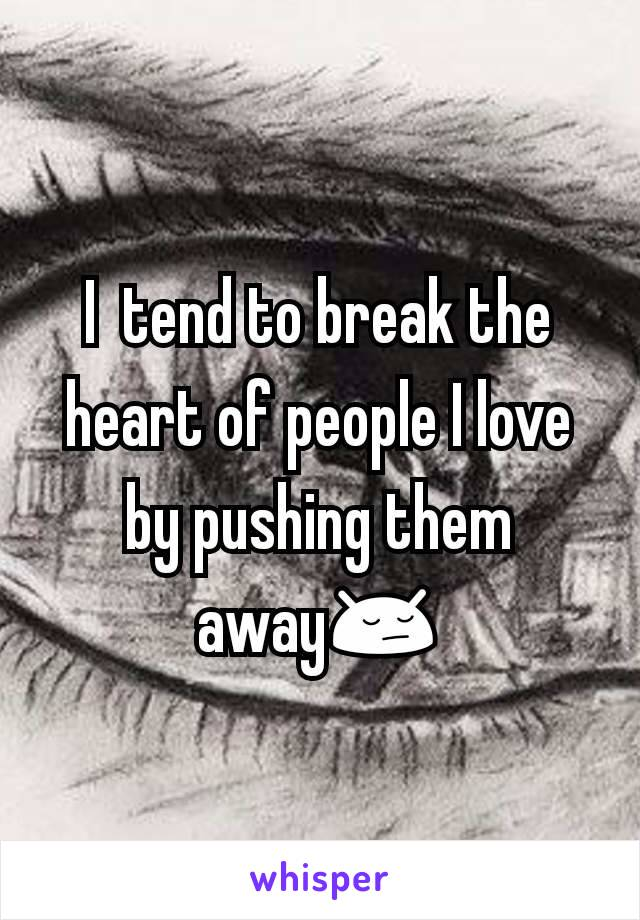 I  tend to break the heart of people I love by pushing them away😔