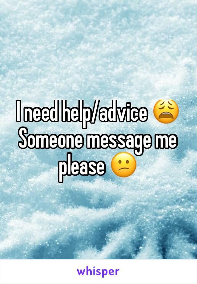 I need help/advice 😩 Someone message me please 😕