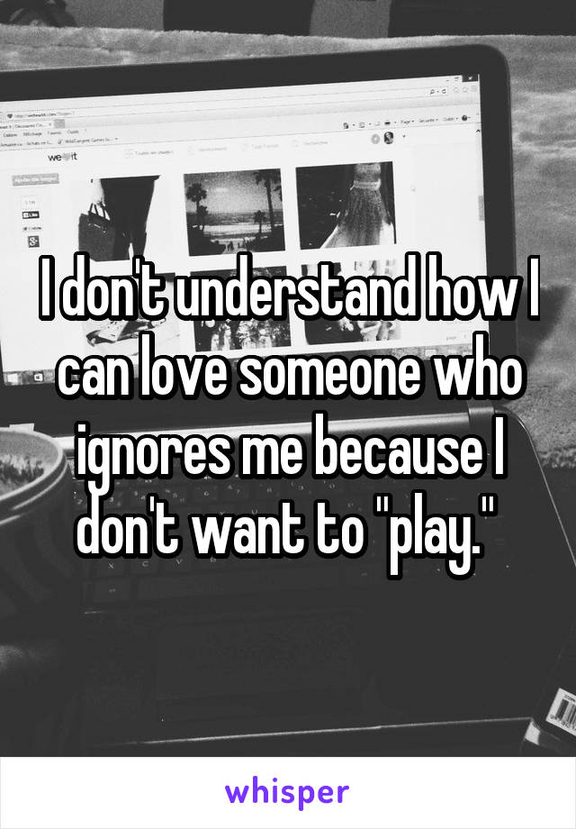 """I don't understand how I can love someone who ignores me because I don't want to """"play."""""""