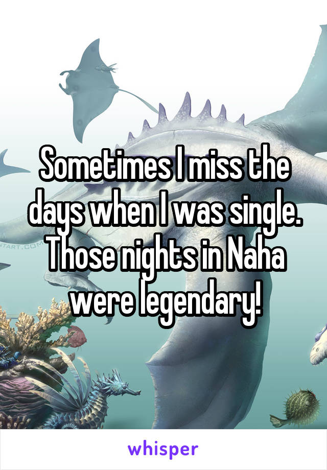 Sometimes I miss the days when I was single. Those nights in Naha were legendary!