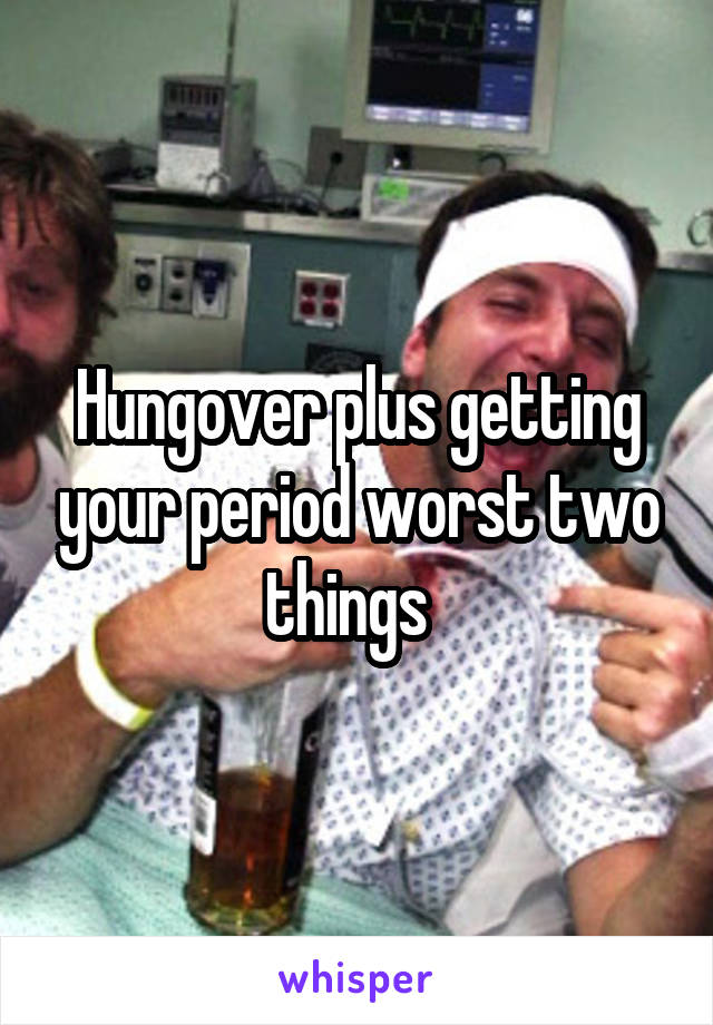 Hungover plus getting your period worst two things