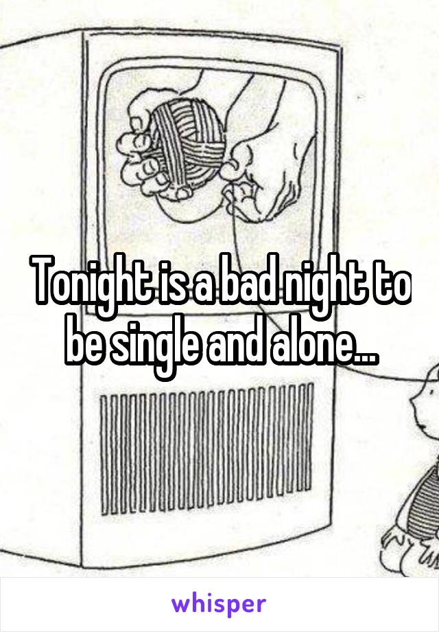 Tonight is a bad night to be single and alone...