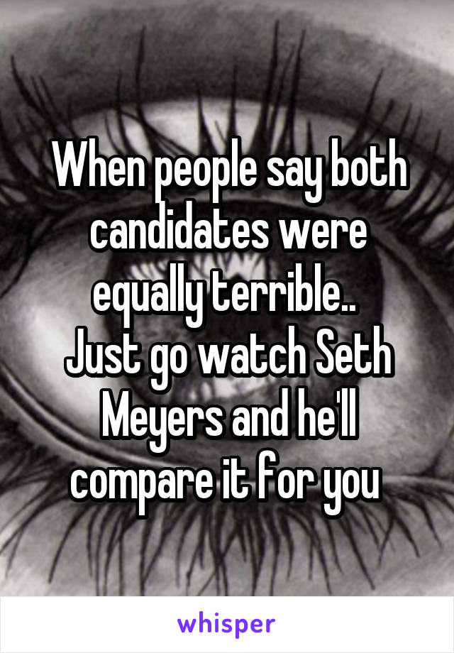 When people say both candidates were equally terrible..  Just go watch Seth Meyers and he'll compare it for you