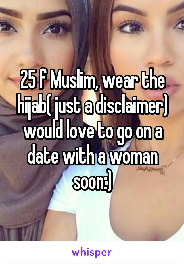 25 f Muslim, wear the hijab( just a disclaimer) would love to go on a date with a woman soon:)