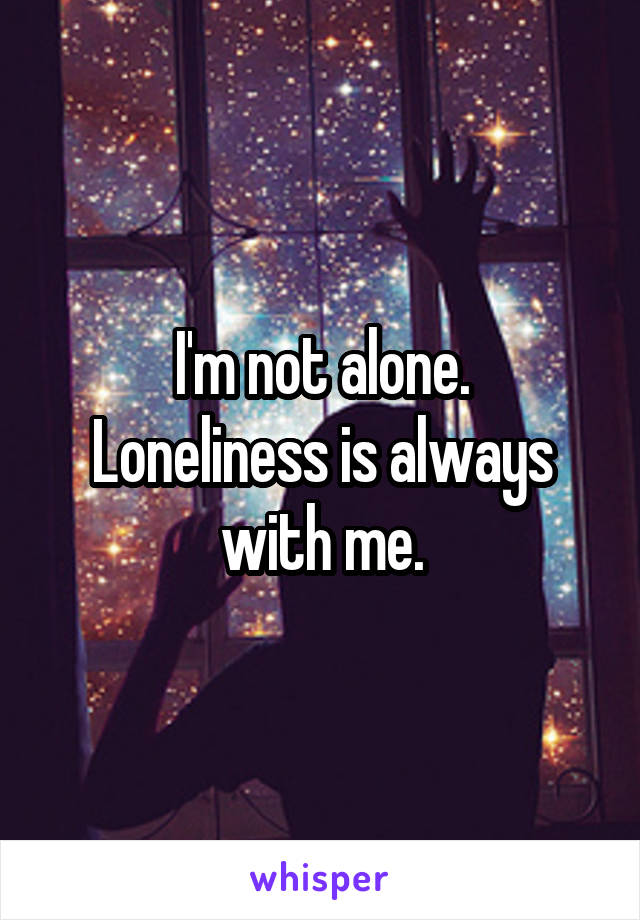 I'm not alone. Loneliness is always with me.