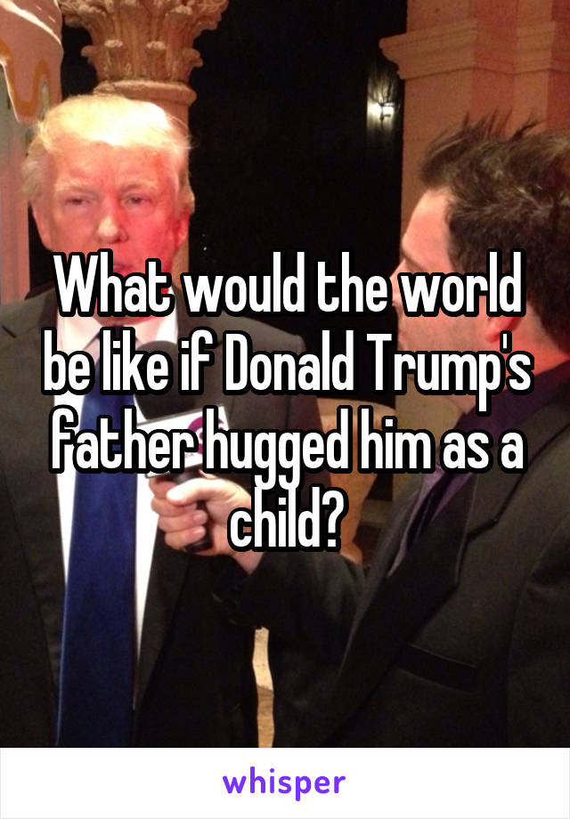 What would the world be like if Donald Trump's father hugged him as a child?