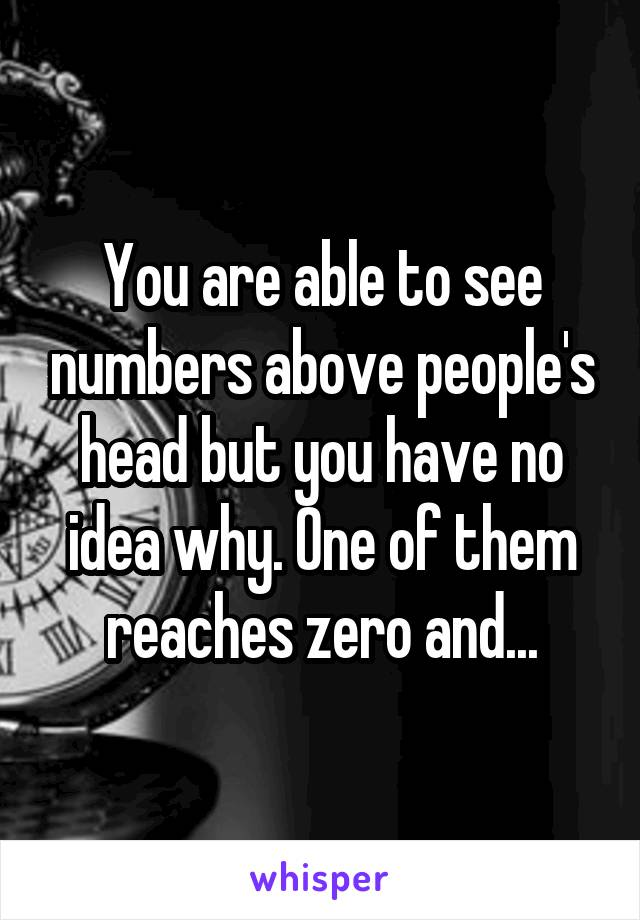 You are able to see numbers above people's head but you have no idea why. One of them reaches zero and...